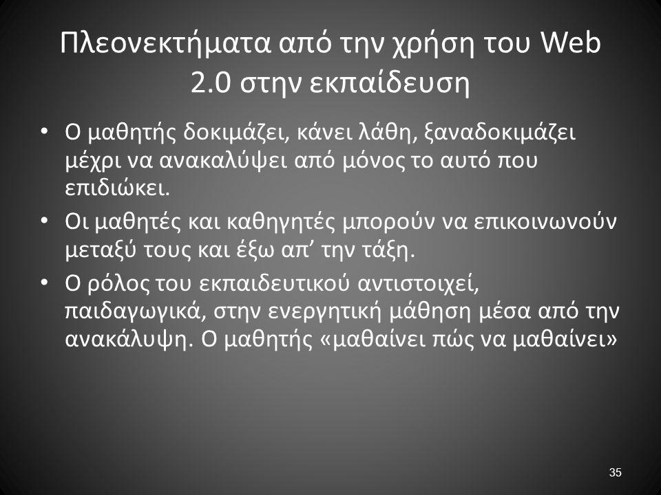 35 Πλεονεκτήματα από την χρήση του Web 2.0 στην εκπαίδευση Ο μαθητής δοκιμάζει, κάνει λάθη, ξαναδοκιμάζει μέχρι να ανακαλύψει από μόνος το αυτό που επ