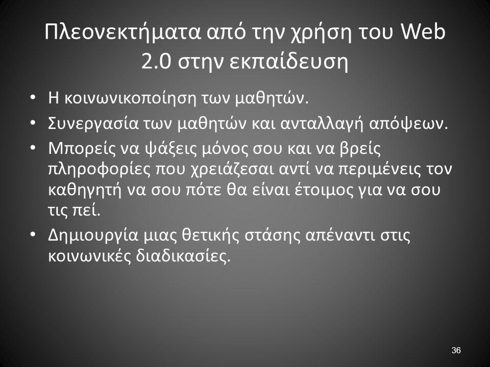 36 Πλεονεκτήματα από την χρήση του Web 2.0 στην εκπαίδευση Η κοινωνικοποίηση των μαθητών. Συνεργασία των μαθητών και ανταλλαγή απόψεων. Μπορείς να ψάξ