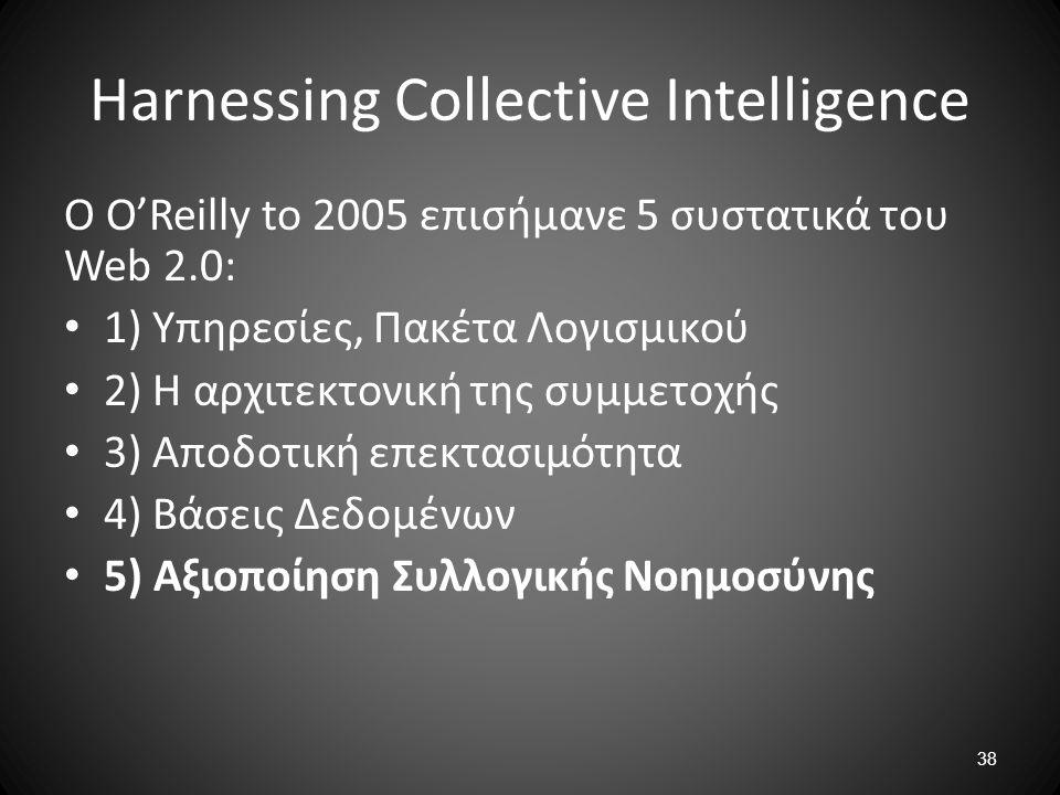 38 Harnessing Collective Intelligence O O'Reilly to 2005 επισήμανε 5 συστατικά του Web 2.0: 1) Υπηρεσίες, Πακέτα Λογισμικού 2) Η αρχιτεκτονική της συμ