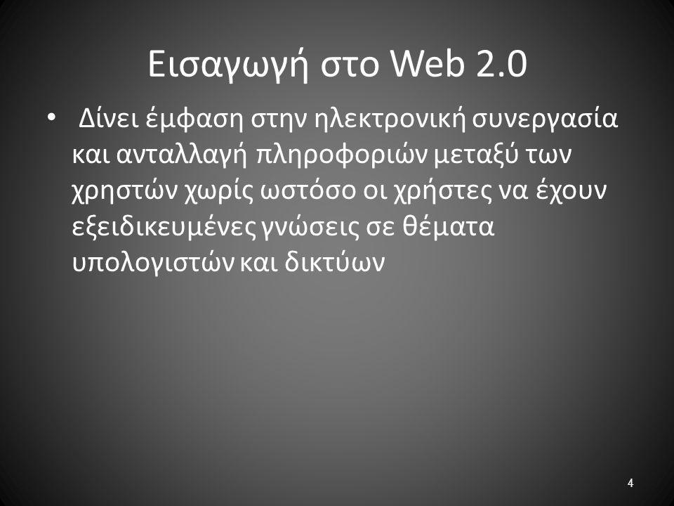 4 Εισαγωγή στο Web 2.0 Δίνει έμφαση στην ηλεκτρονική συνεργασία και ανταλλαγή πληροφοριών μεταξύ των χρηστών χωρίς ωστόσο οι χρήστες να έχουν εξειδικε