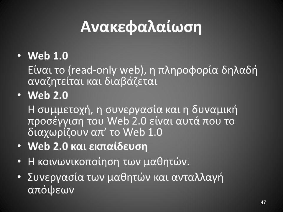 47 Ανακεφαλαίωση Web 1.0 Eίναι το (read-only web), η πληροφορία δηλαδή αναζητείται και διαβάζεται Web 2.0 Η συμμετοχή, η συνεργασία και η δυναμική προ