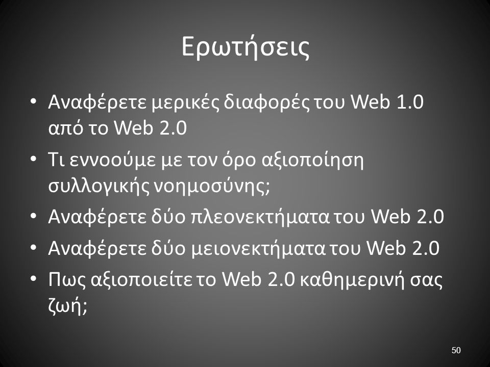 50 Ερωτήσεις Αναφέρετε μερικές διαφορές του Web 1.0 από το Web 2.0 Τι εννοούμε με τον όρο αξιοποίηση συλλογικής νοημοσύνης; Αναφέρετε δύο πλεονεκτήματ