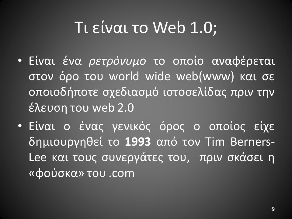 9 Τι είναι το Web 1.0; Είναι ένα ρετρόνυμο το οποίο αναφέρεται στον όρο του world wide web(www) και σε οποιοδήποτε σχεδιασμό ιστοσελίδας πριν την έλευ