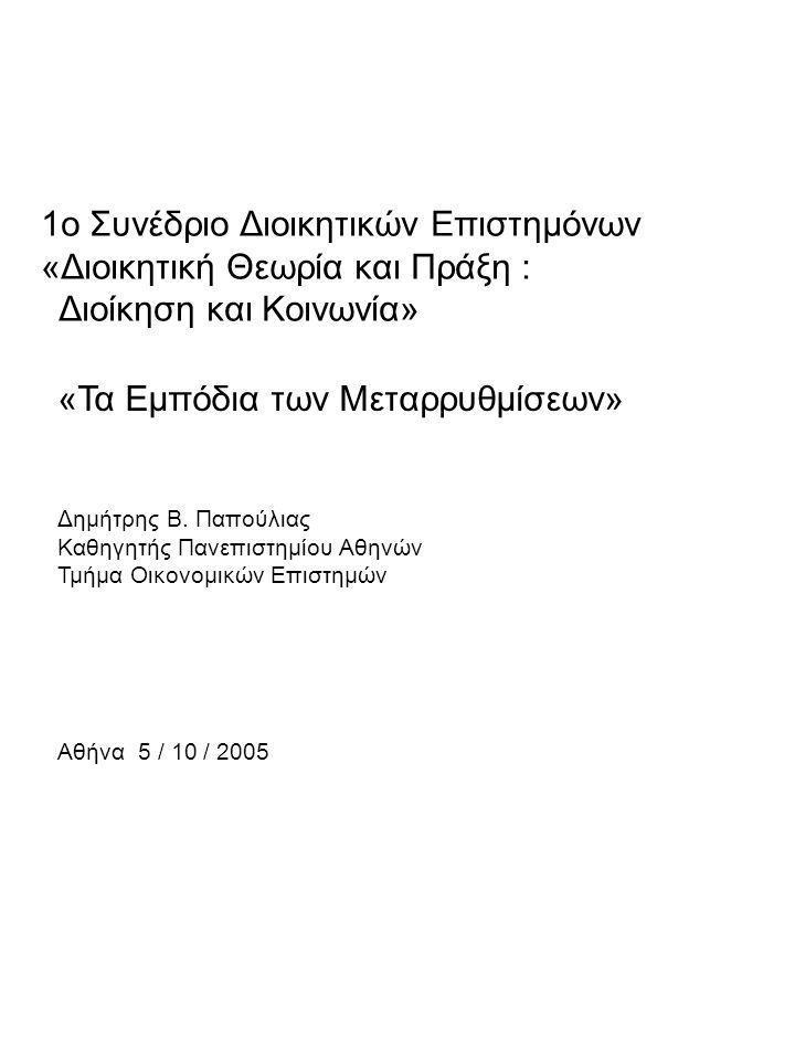 1o Συνέδριο Διοικητικών Επιστημόνων «Διοικητική Θεωρία και Πράξη : Διοίκηση και Κοινωνία» «Τα Εμπόδια των Μεταρρυθμίσεων» Δημήτρης Β. Παπούλιας Καθηγη