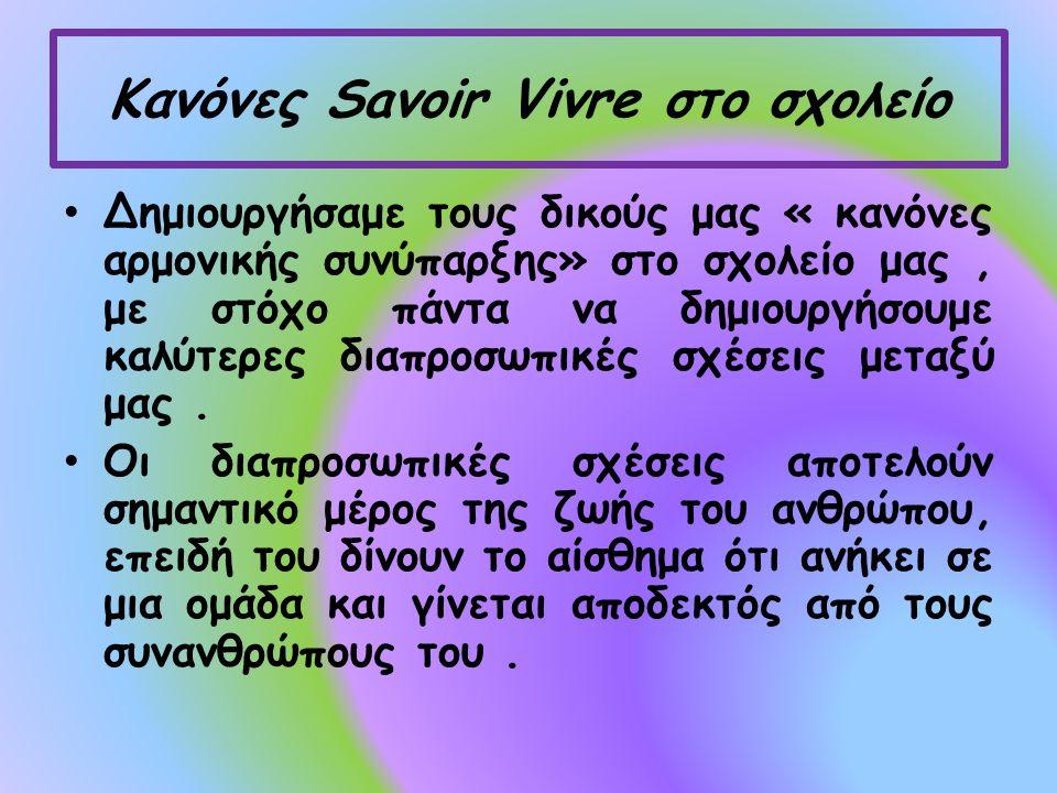 Κανόνες Savoir Vivre στο σχολείο Δημιουργήσαμε τους δικούς μας « κανόνες αρμονικής συνύπαρξης» στο σχολείο μας, με στόχο πάντα να δημιουργήσουμε καλύτερες διαπροσωπικές σχέσεις μεταξύ μας.