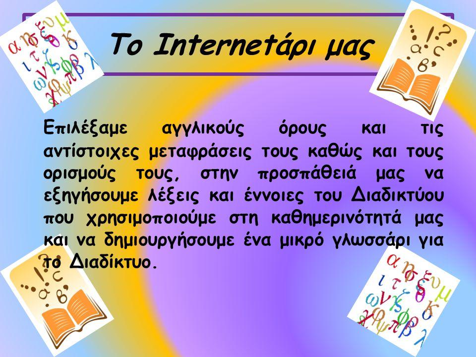 Το Internetάρι μας Eπιλέξαμε αγγλικούς όρους και τις αντίστοιχες μεταφράσεις τους καθώς και τους ορισμούς τους, στην προσπάθειά μας να εξηγήσουμε λέξεις και έννοιες του Διαδικτύου που χρησιμοποιούμε στη καθημερινότητά μας και να δημιουργήσουμε ένα μικρό γλωσσάρι για το Διαδίκτυο.