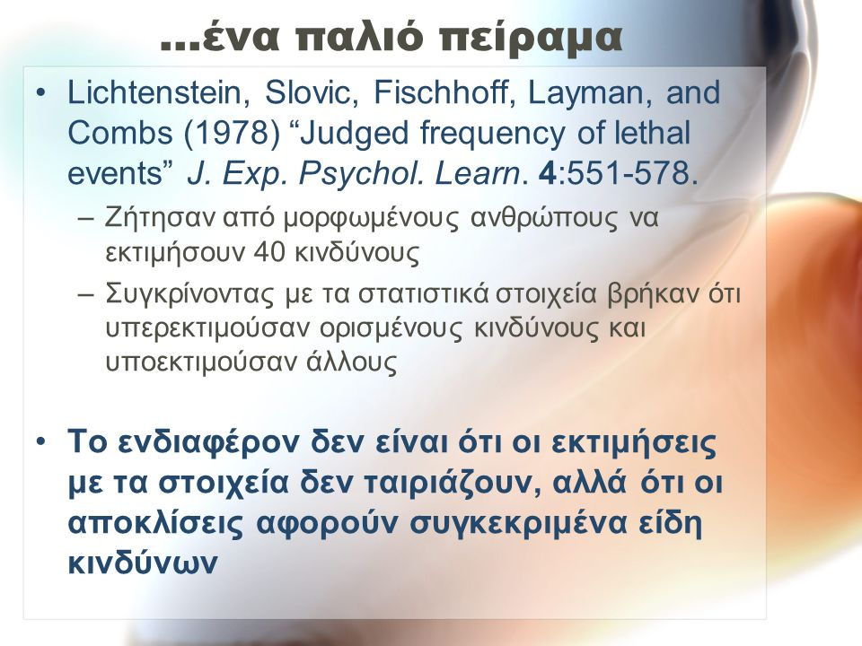 "…ένα παλιό πείραμα Lichtenstein, Slovic, Fischhoff, Layman, and Combs (1978) ""Judged frequency of lethal events"" J. Exp. Psychol. Learn. 4:551-578. –Ζ"