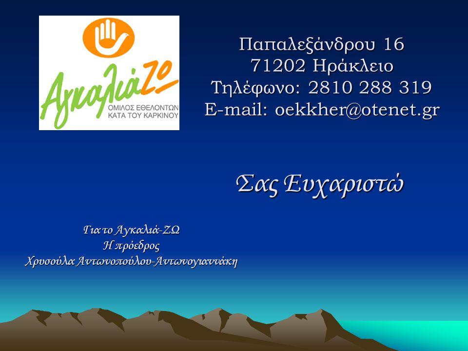 Παπαλεξάνδρου 16 71202 Ηράκλειο Τηλέφωνο: 2810 288 319 E-mail: oekkher@otenet.gr Για το Αγκαλιά-ΖΩ Η πρόεδρος Χρυσούλα Αντωνοπούλου-Αντωνογιαννάκη Σας Ευχαριστώ