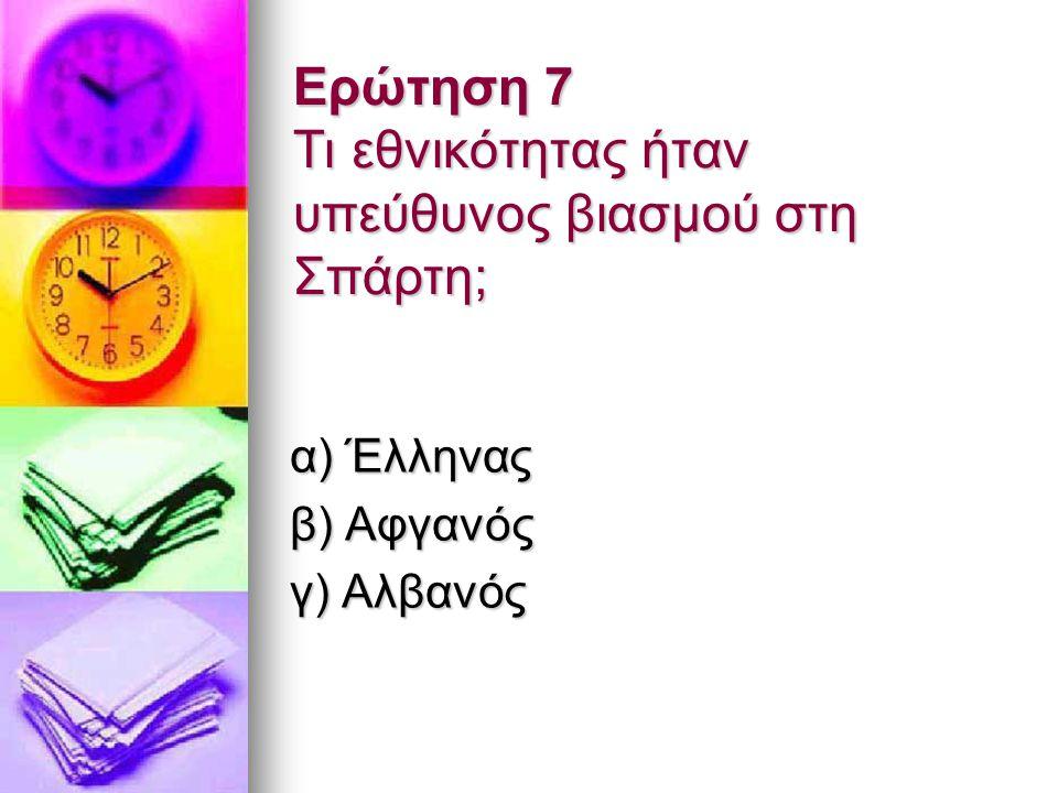 Ερώτηση 7 Τι εθνικότητας ήταν υπεύθυνος βιασμού στη Σπάρτη; α) Έλληνας β) Αφγανός γ) Αλβανός