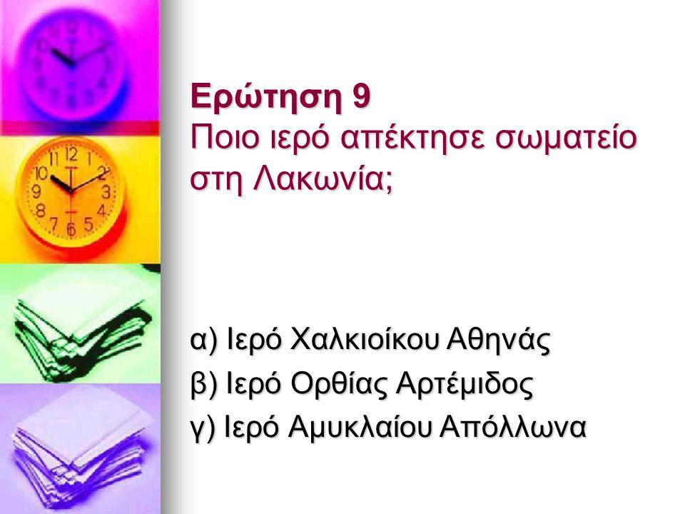Ερώτηση 9 Ποιο ιερό απέκτησε σωματείο στη Λακωνία; α) Ιερό Χαλκιοίκου Αθηνάς β) Ιερό Ορθίας Αρτέμιδος γ) Ιερό Αμυκλαίου Απόλλωνα