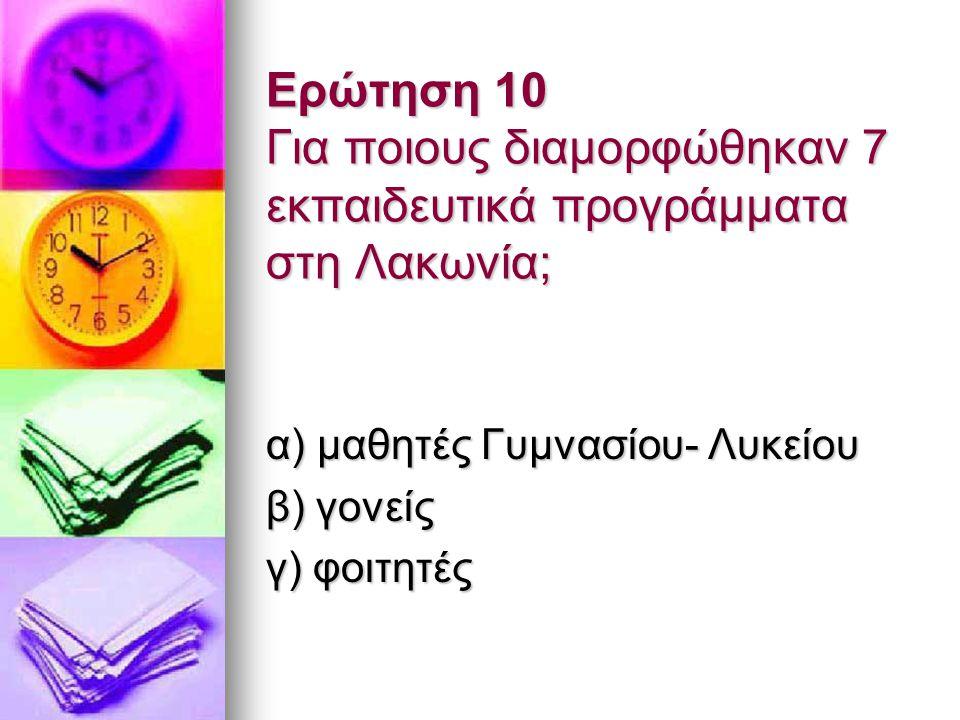 Ερώτηση 10 Για ποιους διαμορφώθηκαν 7 εκπαιδευτικά προγράμματα στη Λακωνία; α) μαθητές Γυμνασίου- Λυκείου β) γονείς γ) φοιτητές
