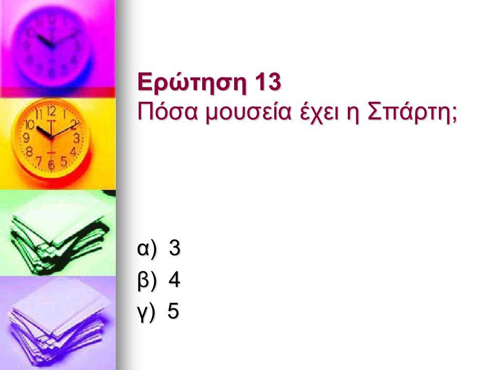 Ερώτηση 13 Πόσα μουσεία έχει η Σπάρτη; α) 3 β) 4 γ) 5