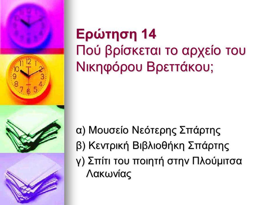 Ερώτηση 14 Πού βρίσκεται το αρχείο του Νικηφόρου Βρεττάκου; α) Μουσείο Νεότερης Σπάρτης β) Κεντρική Βιβλιοθήκη Σπάρτης γ) Σπίτι του ποιητή στην Πλούμι