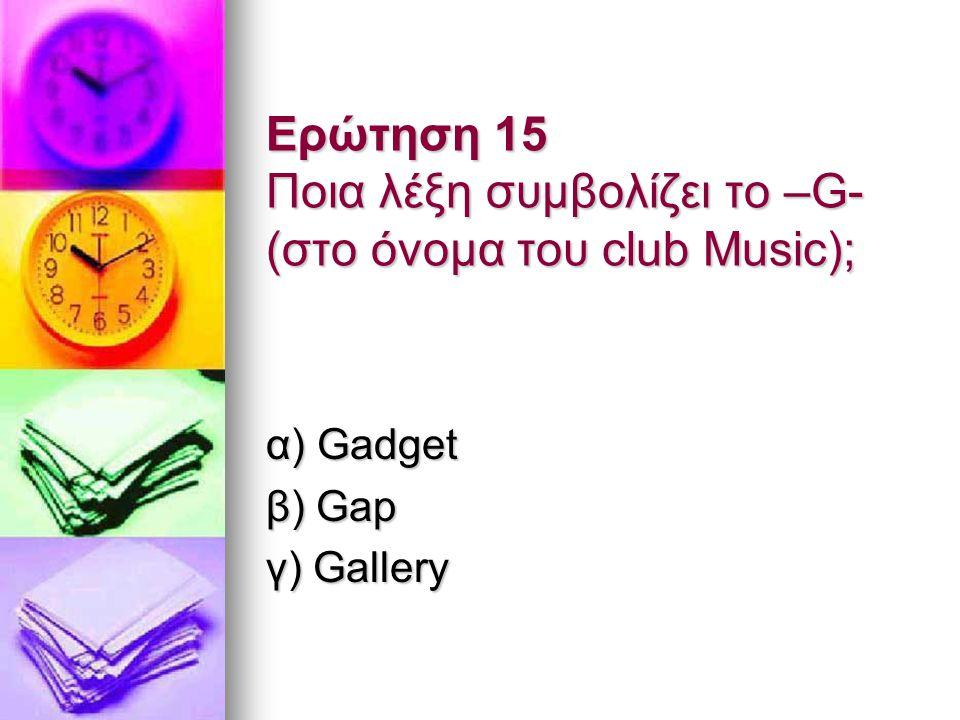 Ερώτηση 15 Ποια λέξη συμβολίζει το –G- (στο όνομα του club Music); α) Gadget β) Gap γ) Gallery