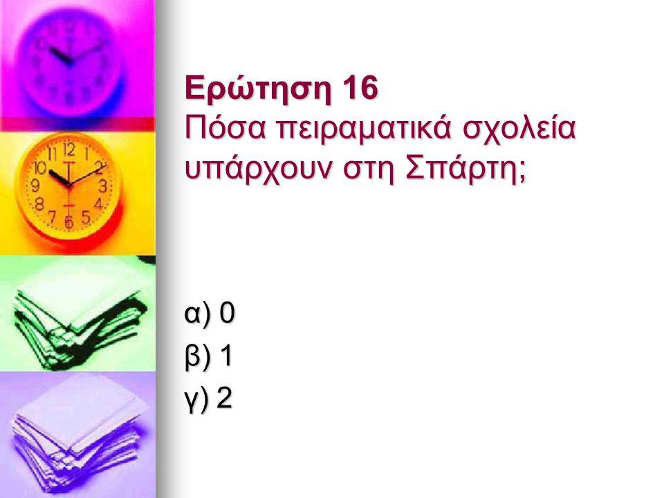 Ερώτηση 16 Πόσα πειραματικά σχολεία υπάρχουν στη Σπάρτη; α) 0 β) 1 γ) 2
