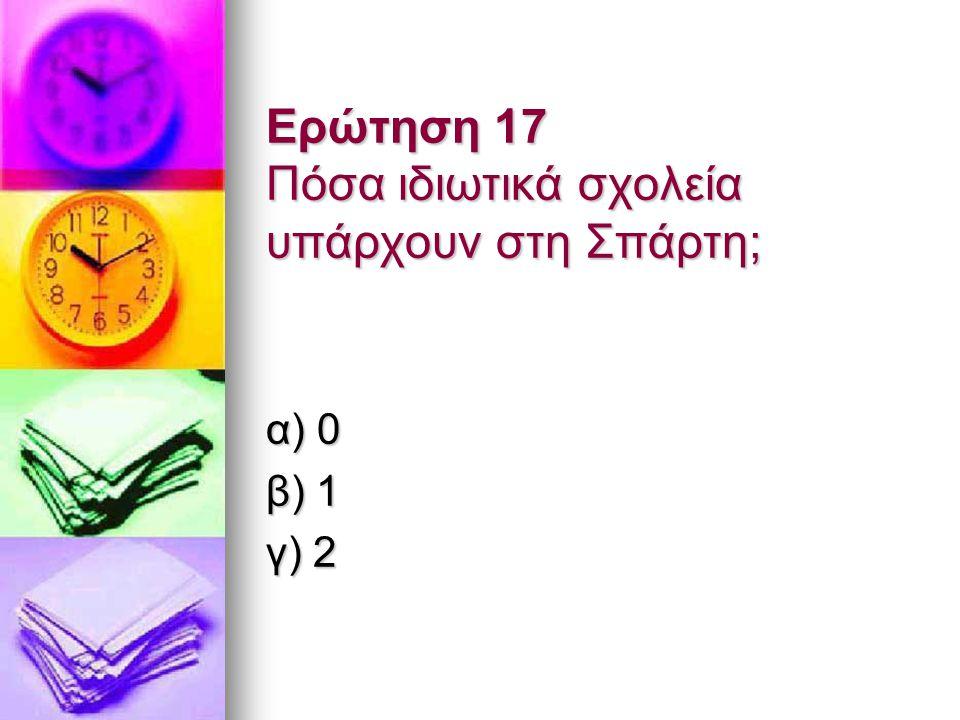 Ερώτηση 17 Πόσα ιδιωτικά σχολεία υπάρχουν στη Σπάρτη; α) 0 β) 1 γ) 2