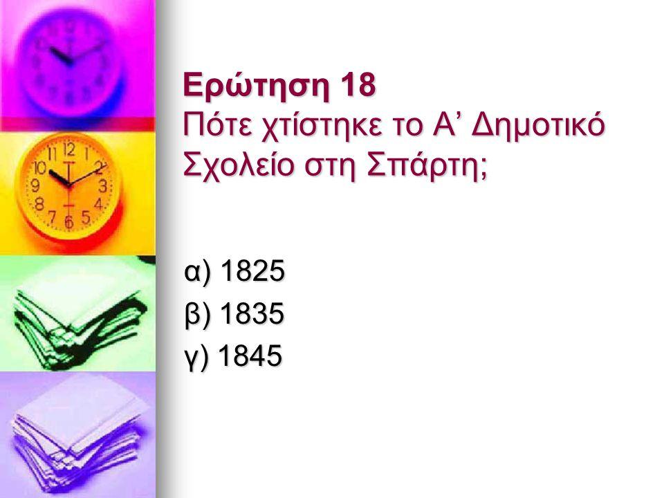 Ερώτηση 18 Πότε χτίστηκε το Α' Δημοτικό Σχολείο στη Σπάρτη; α) 1825 β) 1835 γ) 1845