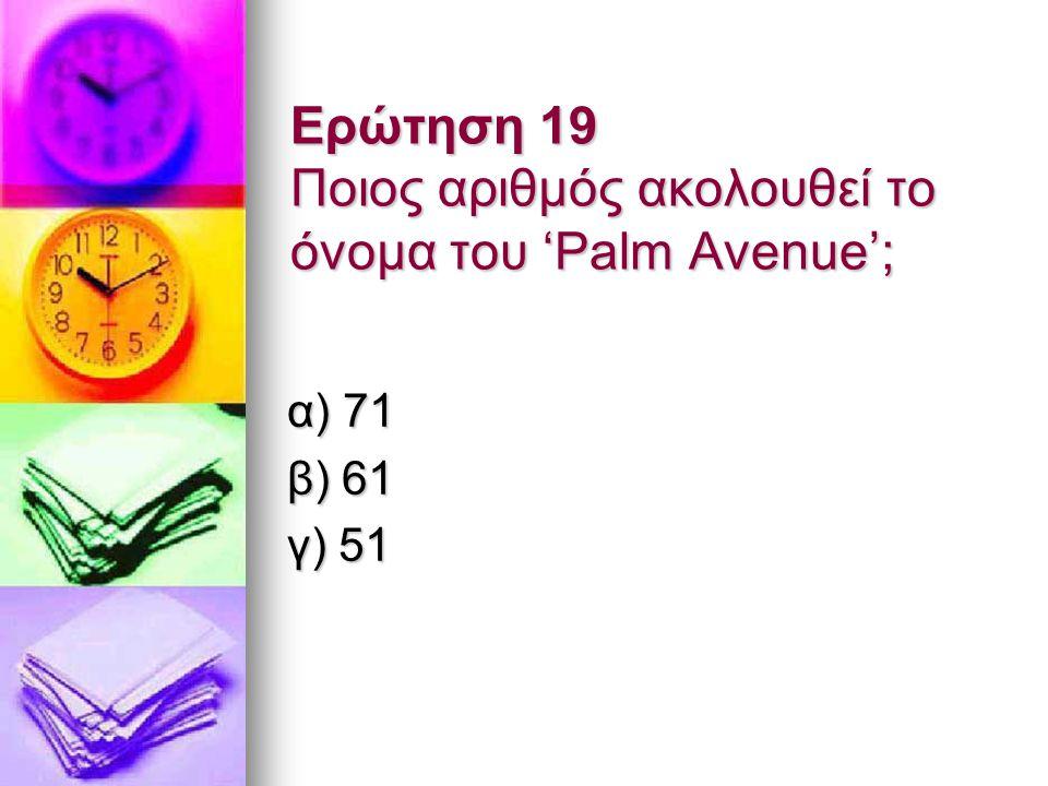Ερώτηση 19 Ποιος αριθμός ακολουθεί το όνομα του 'Palm Avenue'; α) 71 β) 61 γ) 51