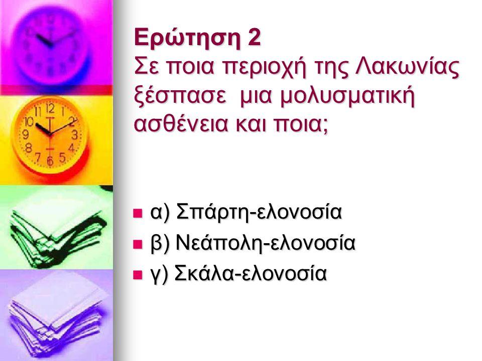 Ερώτηση 2 Σε ποια περιοχή της Λακωνίας ξέσπασε μια μολυσματική ασθένεια και ποια; α) Σπάρτη-ελονοσία α) Σπάρτη-ελονοσία β) Νεάπολη-ελονοσία β) Νεάπολη