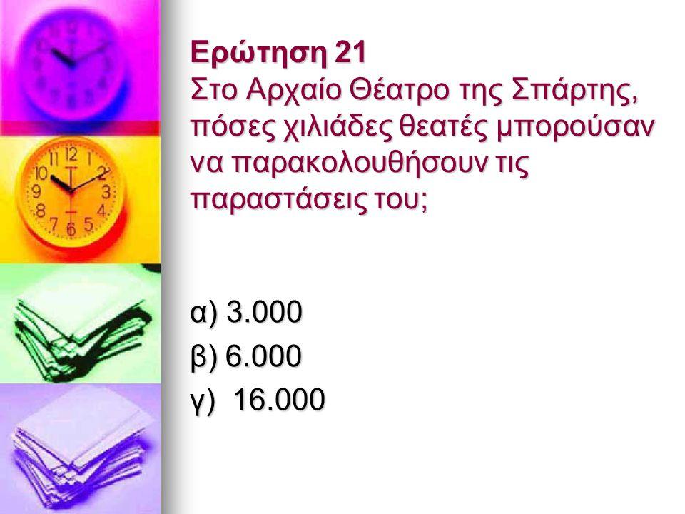 Ερώτηση 21 Στο Αρχαίο Θέατρο της Σπάρτης, πόσες χιλιάδες θεατές μπορούσαν να παρακολουθήσουν τις παραστάσεις του; α) 3.000 β) 6.000 γ) 16.000