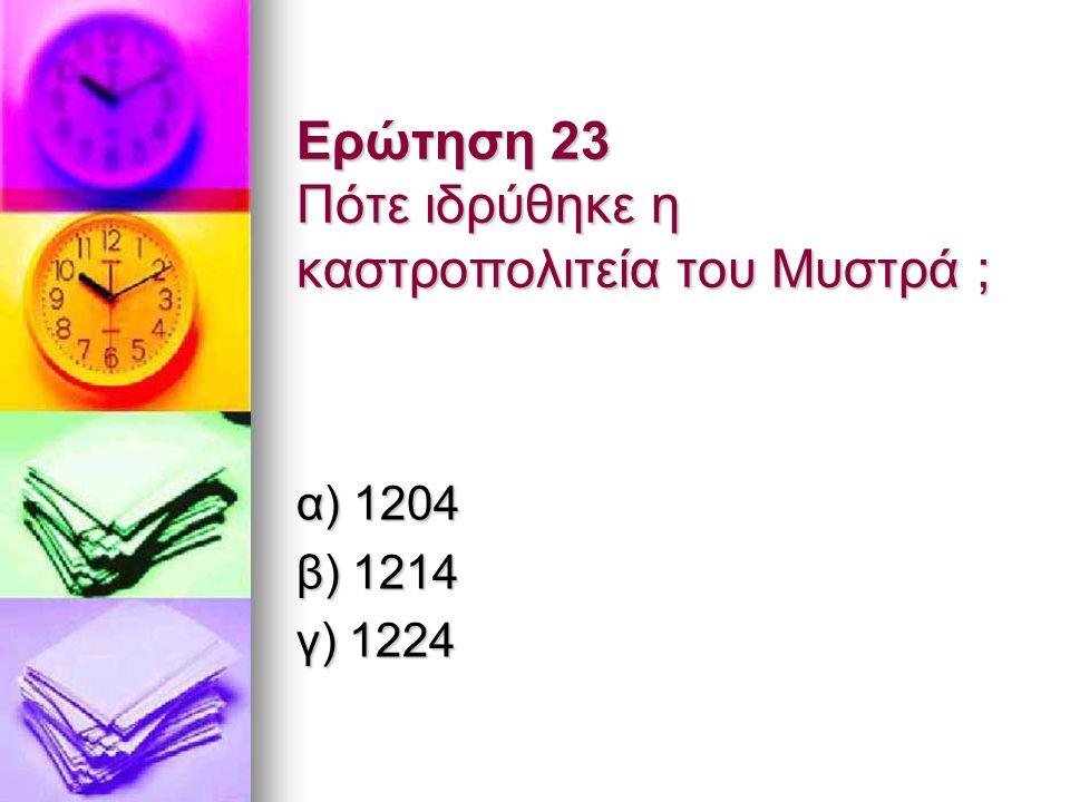 Ερώτηση 23 Πότε ιδρύθηκε η καστροπολιτεία του Μυστρά ; α) 1204 β) 1214 γ) 1224