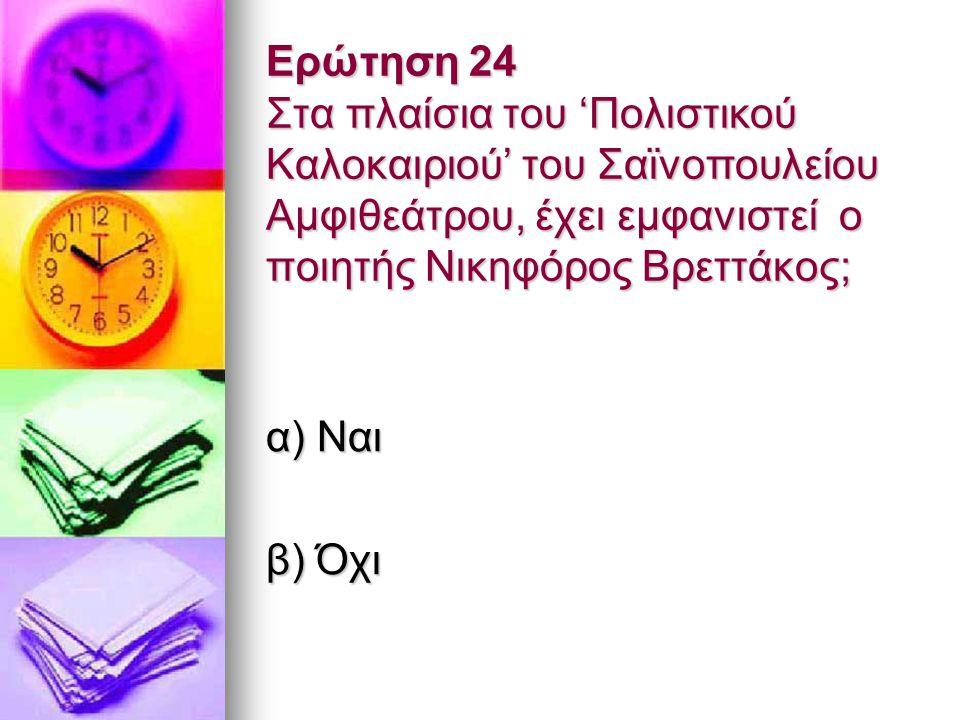 Ερώτηση 24 Στα πλαίσια του 'Πολιστικού Καλοκαιριού' του Σαϊνοπουλείου Αμφιθεάτρου, έχει εμφανιστεί ο ποιητής Νικηφόρος Βρεττάκος; α) Ναι β) Όχι