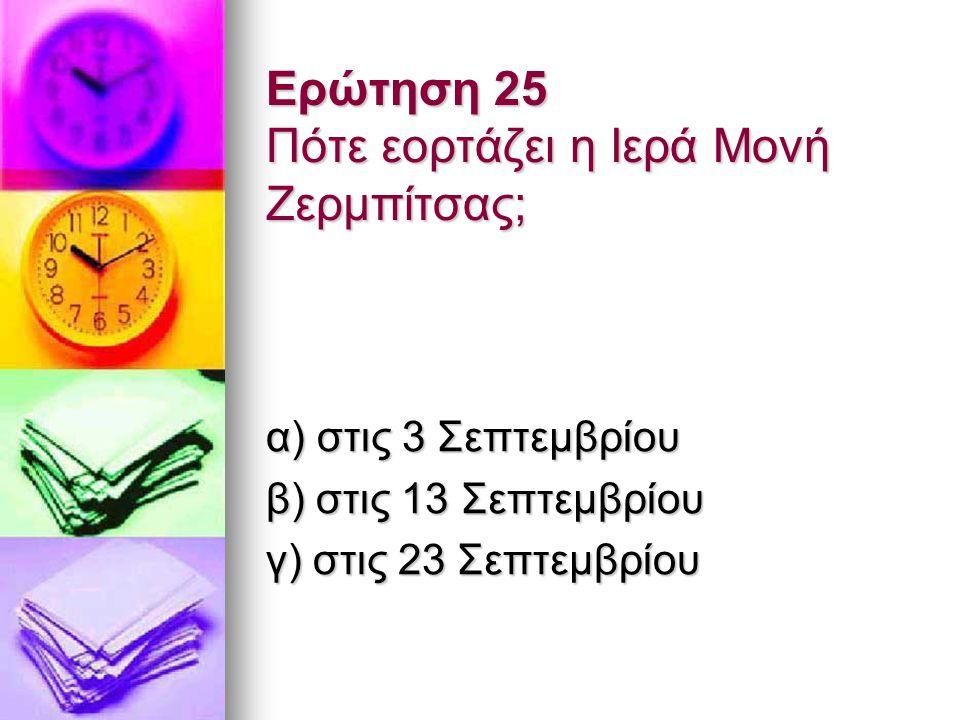 Ερώτηση 25 Πότε εορτάζει η Ιερά Μονή Ζερμπίτσας; α) στις 3 Σεπτεμβρίου β) στις 13 Σεπτεμβρίου γ) στις 23 Σεπτεμβρίου