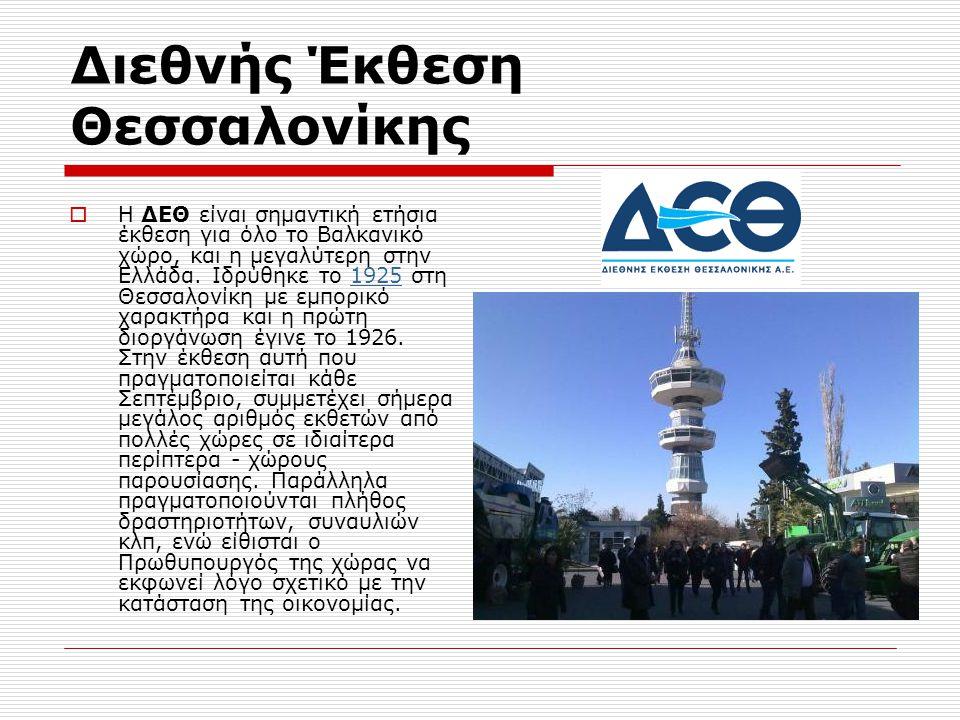 Διεθνής Έκθεση Θεσσαλονίκης  Η ΔΕΘ είναι σημαντική ετήσια έκθεση για όλο το Βαλκανικό χώρο, και η μεγαλύτερη στην Ελλάδα. Ιδρύθηκε το 1925 στη Θεσσαλ