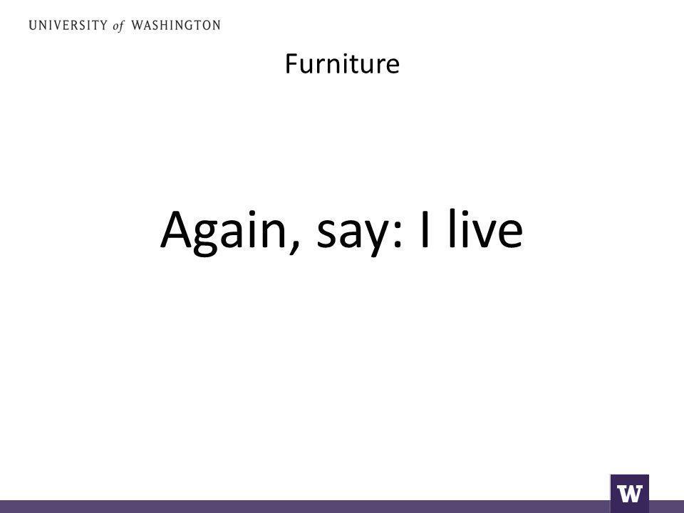 Furniture Again, say: I live