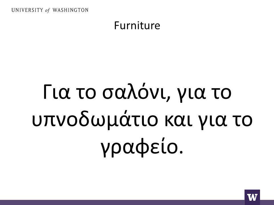 Furniture Για το σαλόνι, για το υπνοδωμάτιο και για το γραφείο.