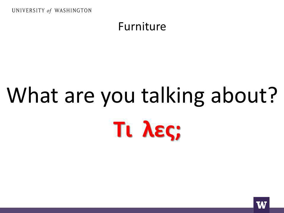 Furniture What are you talking about Τι λες;