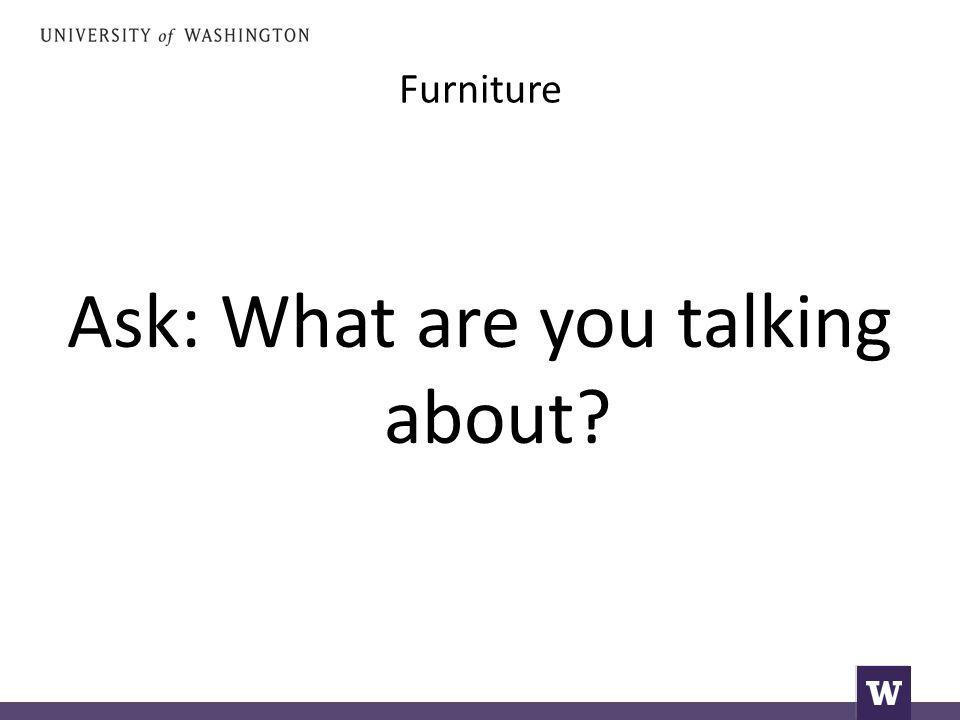Furniture Ask: What are you talking about