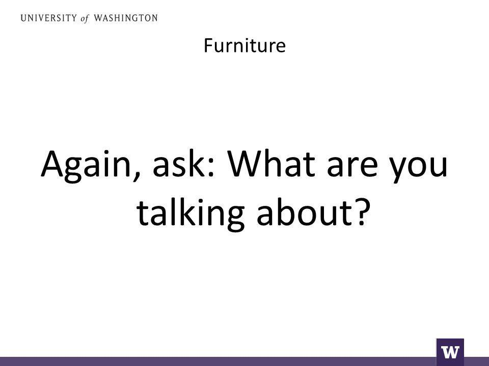 Furniture Again, ask: What are you talking about