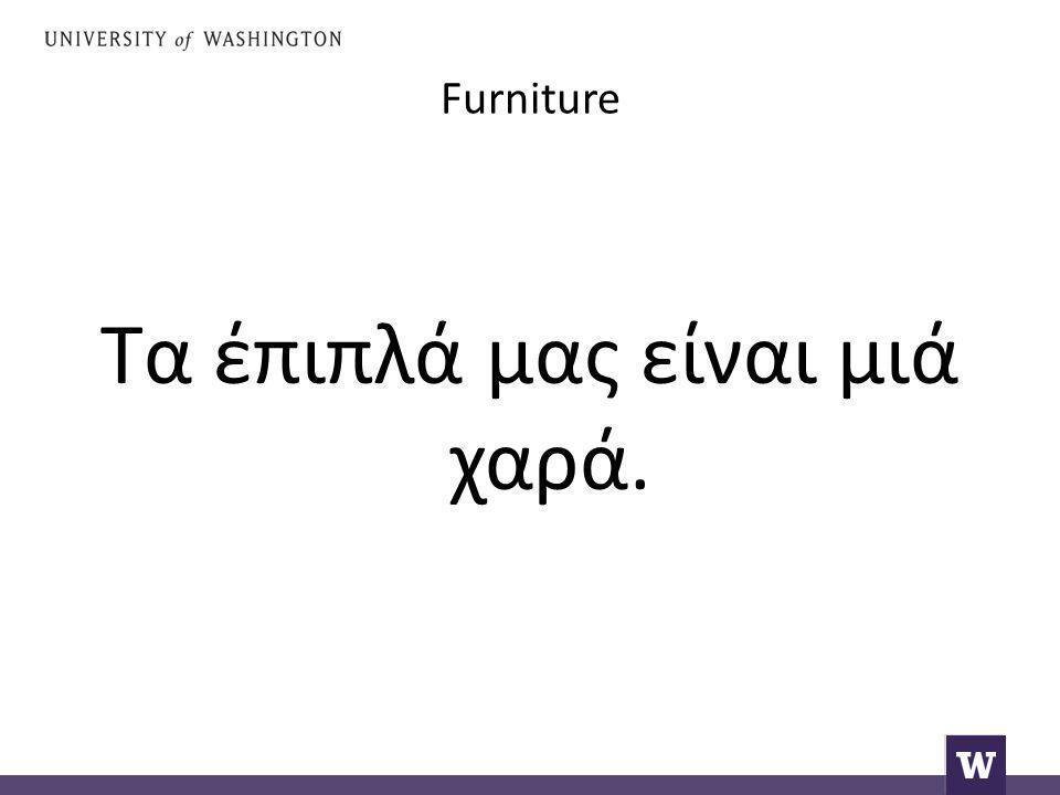 Furniture Τα έπιπλά μας είναι μιά χαρά.