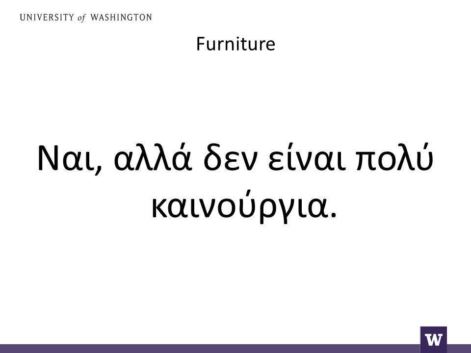 Furniture Ναι, αλλά δεν είναι πολύ καινούργια.
