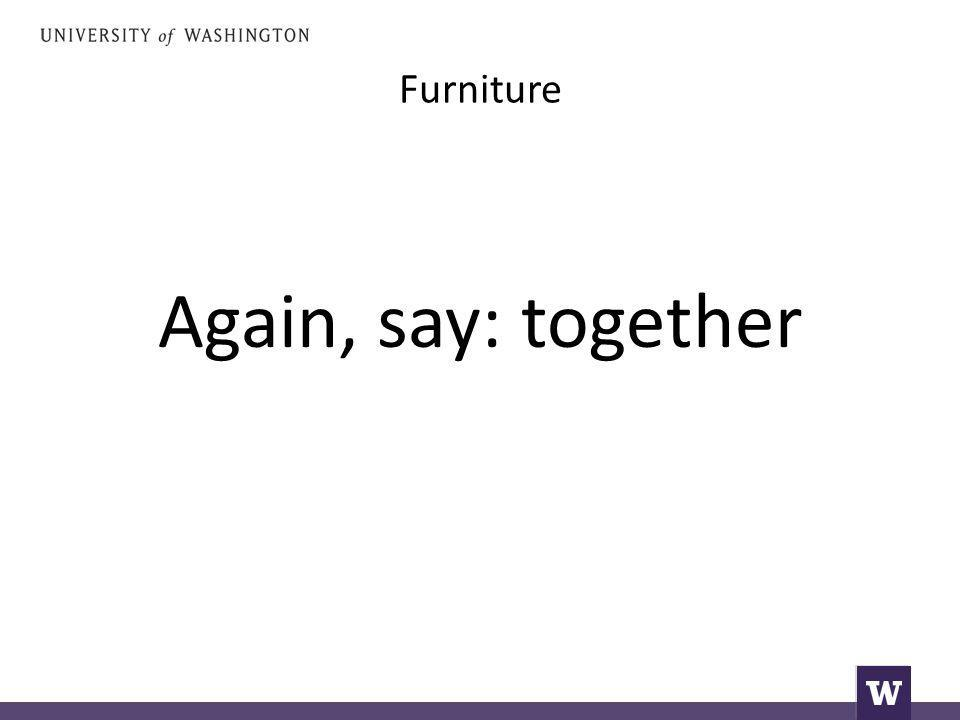 Furniture Again, say: together