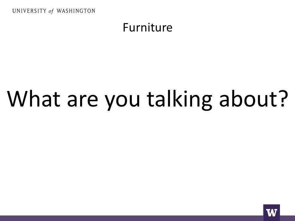 Furniture What are you talking about