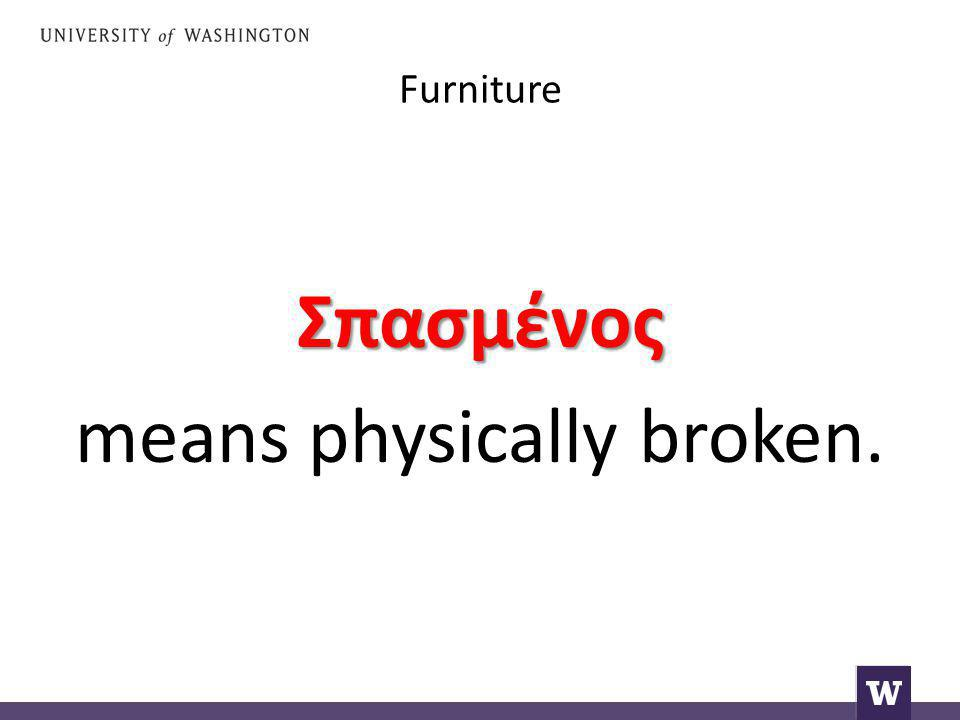 Furniture Σπασμένος means physically broken.
