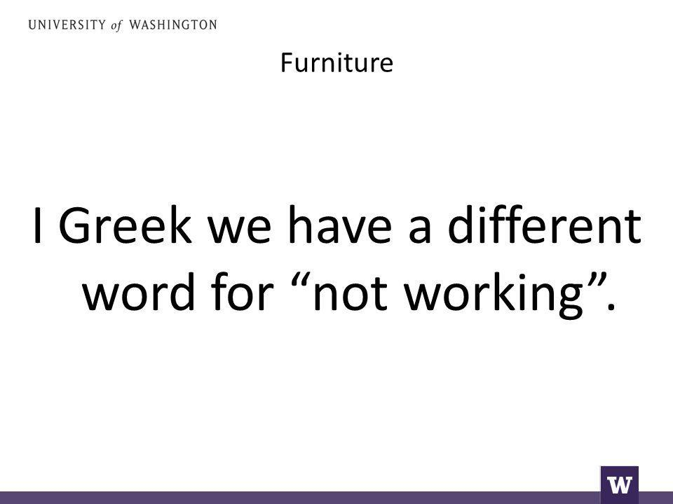 Furniture I Greek we have a different word for not working .