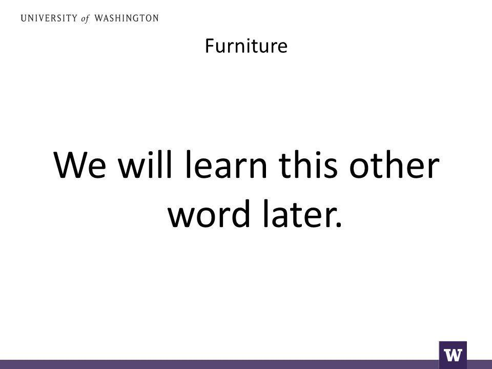 Furniture We will learn this other word later.