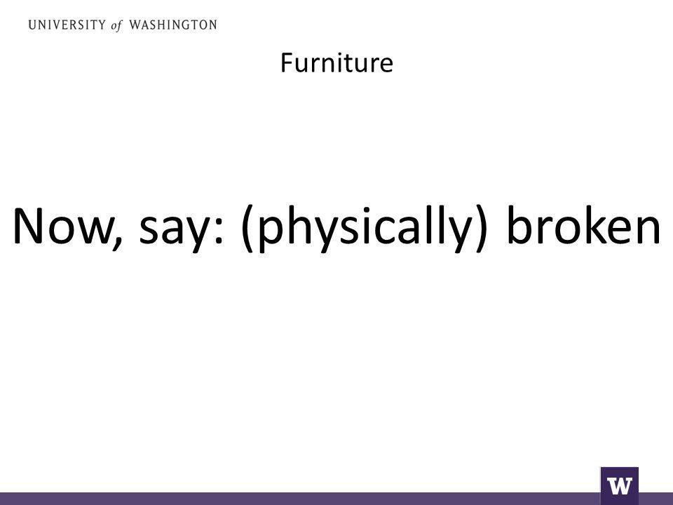 Furniture Now, say: (physically) broken