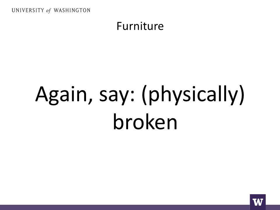 Furniture Again, say: (physically) broken