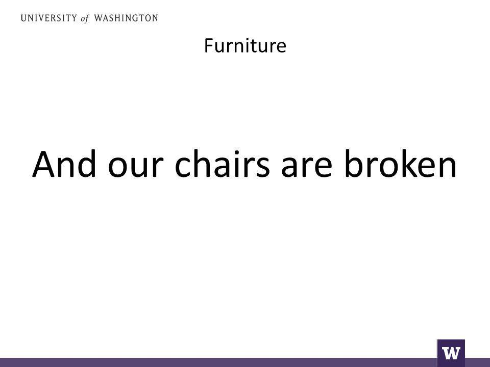 Furniture And our chairs are broken