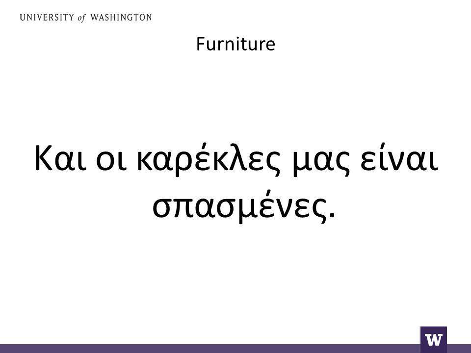 Furniture Και οι καρέκλες μας είναι σπασμένες.