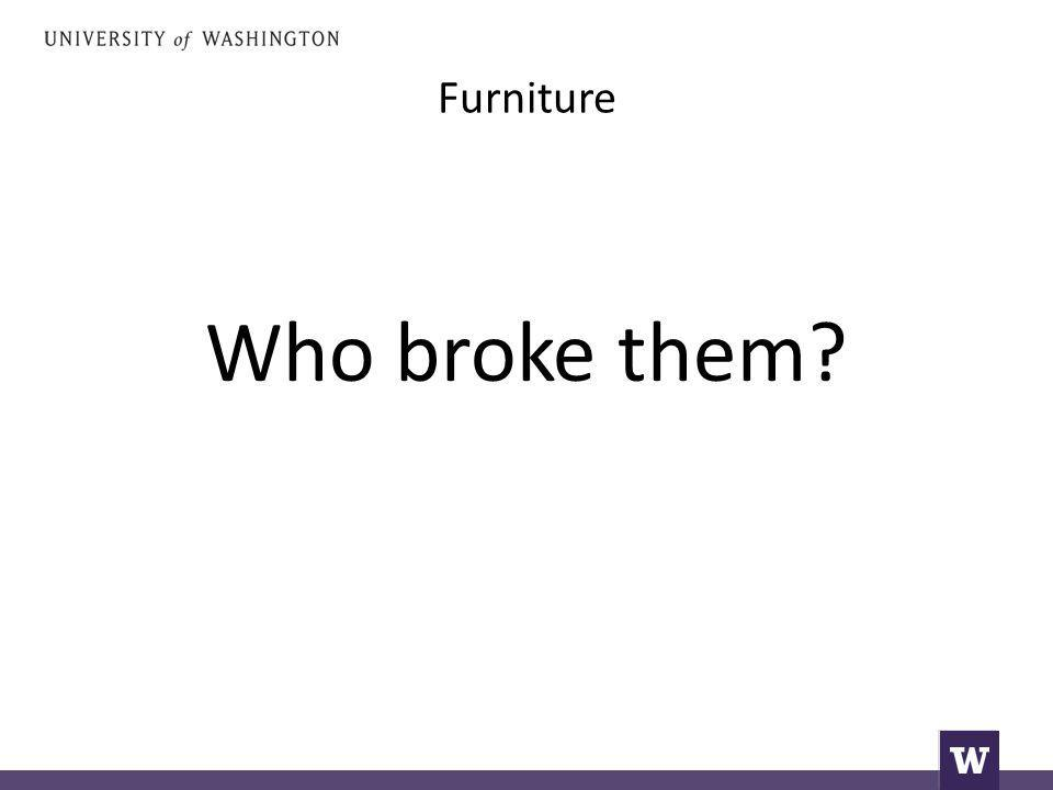 Furniture Who broke them