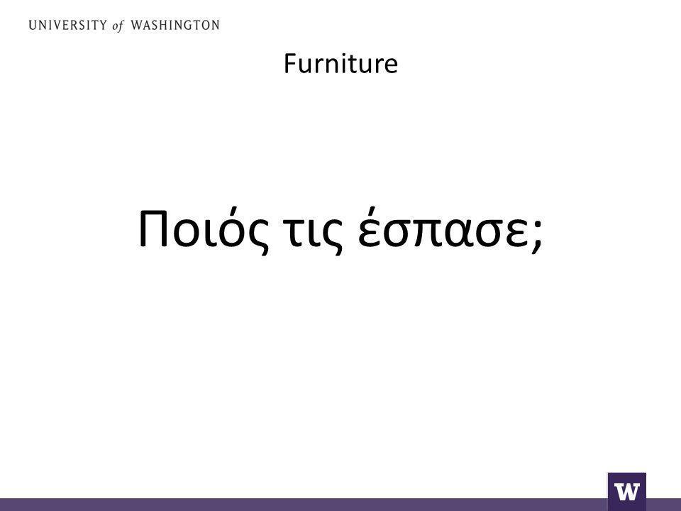 Furniture Ποιός τις έσπασε;