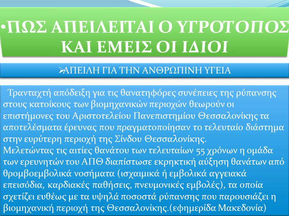  ΑΠΕΙΛΗ ΓΙΑ ΤΗΝ ΑΝΘΡΩΠΙΝΗ ΥΓΕΙΑ Τρανταχτή απόδειξη για τις θανατηφόρες συνέπειες της ρύπανσης στους κατοίκους των βιομηχανικών περιοχών θεωρούν οι επιστήμονες του Αριστοτελείου Πανεπιστημίου Θεσσαλονίκης τα αποτελέσματα έρευνας που πραγματοποίησαν το τελευταίο διάστημα στην ευρύτερη περιοχή της Σίνδου Θεσσαλονίκης.