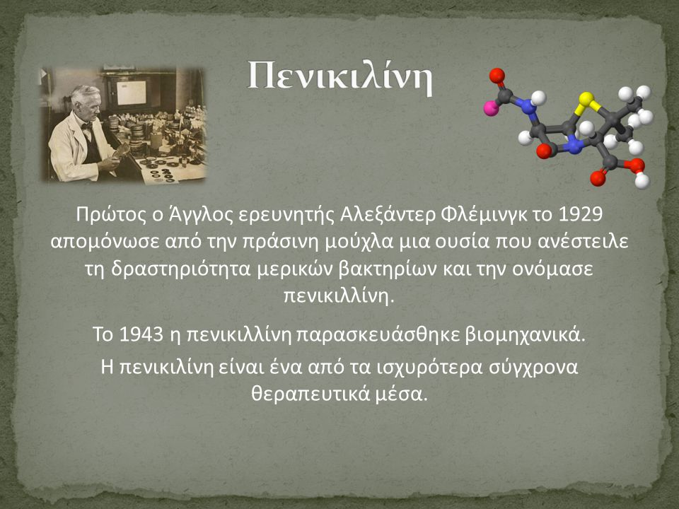Πρώτος ο Άγγλος ερευνητής Αλεξάντερ Φλέμινγκ το 1929 απομόνωσε από την πράσινη μούχλα μια ουσία που ανέστειλε τη δραστηριότητα μερικών βακτηρίων και τ