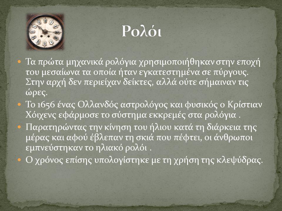 Τα πρώτα μηχανικά ρολόγια χρησιμοποιήθηκαν στην εποχή του μεσαίωνα τα οποία ήταν εγκατεστημένα σε πύργους. Στην αρχή δεν περιείχαν δείκτες, αλλά ούτε