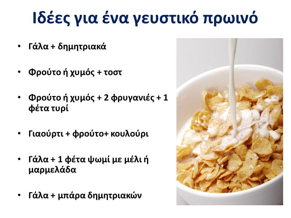 Ιδέες για ένα γευστικό πρωινό Γάλα + δημητριακά Φρούτο ή χυμός + τοστ Φρούτο ή χυμός + 2 φρυγανιές + 1 φέτα τυρί Γιαούρτι + φρούτο+ κουλούρι Γάλα + 1 φέτα ψωμί με μέλι ή μαρμελάδα Γάλα + μπάρα δημητριακών